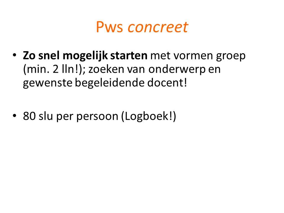 Pws concreet • Zo snel mogelijk starten met vormen groep (min. 2 lln!); zoeken van onderwerp en gewenste begeleidende docent! • 80 slu per persoon (Lo