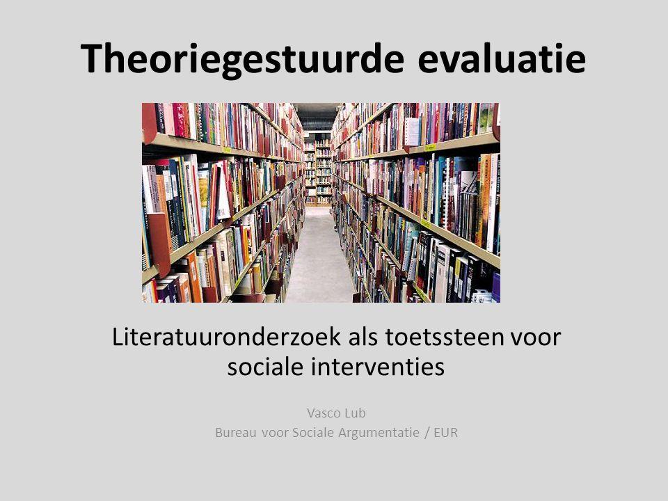 Theoriegestuurde evaluatie Literatuuronderzoek als toetssteen voor sociale interventies Vasco Lub Bureau voor Sociale Argumentatie / EUR