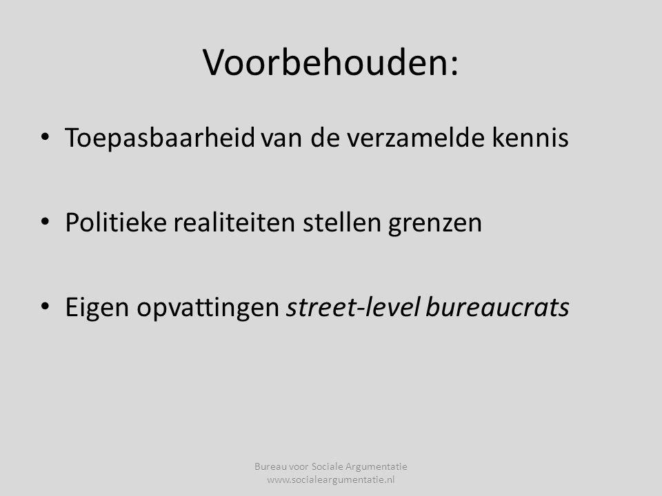 Voorbehouden: • Toepasbaarheid van de verzamelde kennis • Politieke realiteiten stellen grenzen • Eigen opvattingen street-level bureaucrats Bureau voor Sociale Argumentatie www.socialeargumentatie.nl