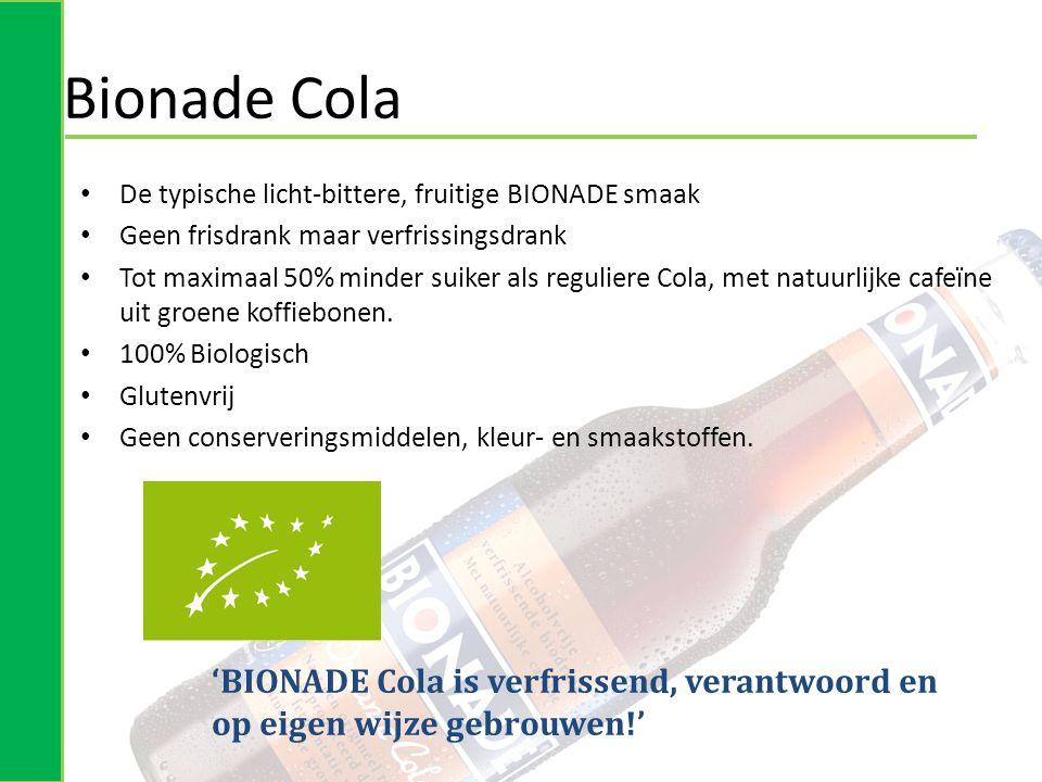 'BIONADE Cola is verfrissend, verantwoord en op eigen wijze gebrouwen!' Bionade Cola • De typische licht-bittere, fruitige BIONADE smaak • Geen frisdrank maar verfrissingsdrank • Tot maximaal 50% minder suiker als reguliere Cola, met natuurlijke cafeïne uit groene koffiebonen.