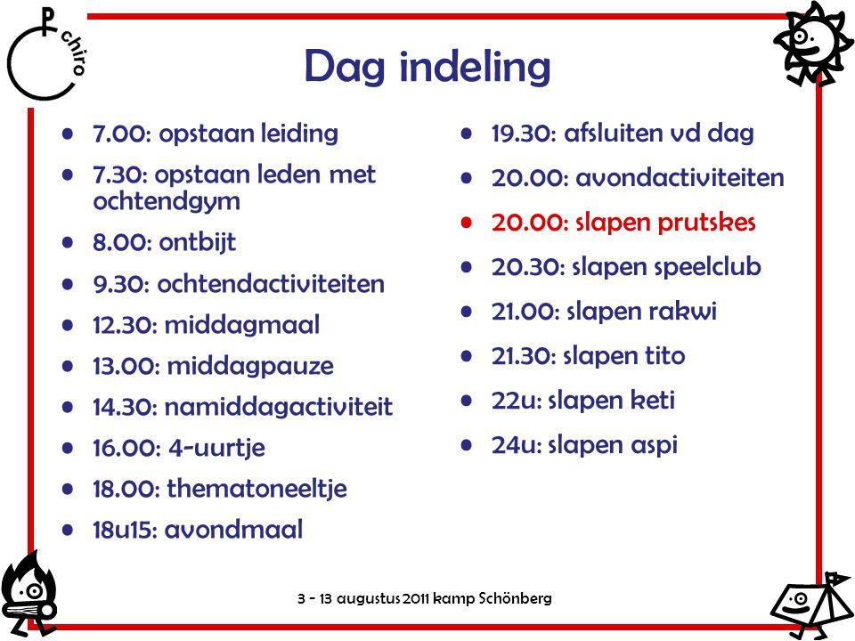 3 - 13 augustus 2011 kamp Schönberg Dag indeling •7.00: opstaan leiding •7.30: opstaan leden met ochtendgym •8.00: ontbijt •9.30: ochtendactiviteiten •12.30: middagmaal •13.00: middagpauze •14.30: namiddagactiviteit •16.00: 4-uurtje •18.00: thematoneeltje •18u15: avondmaal •19.30: afsluiten vd dag •20.00: avondactiviteiten •20.00: slapen prutskes •20.30: slapen speelclub •21.00: slapen rakwi •21.30: slapen tito •22u: slapen keti •24u: slapen aspi