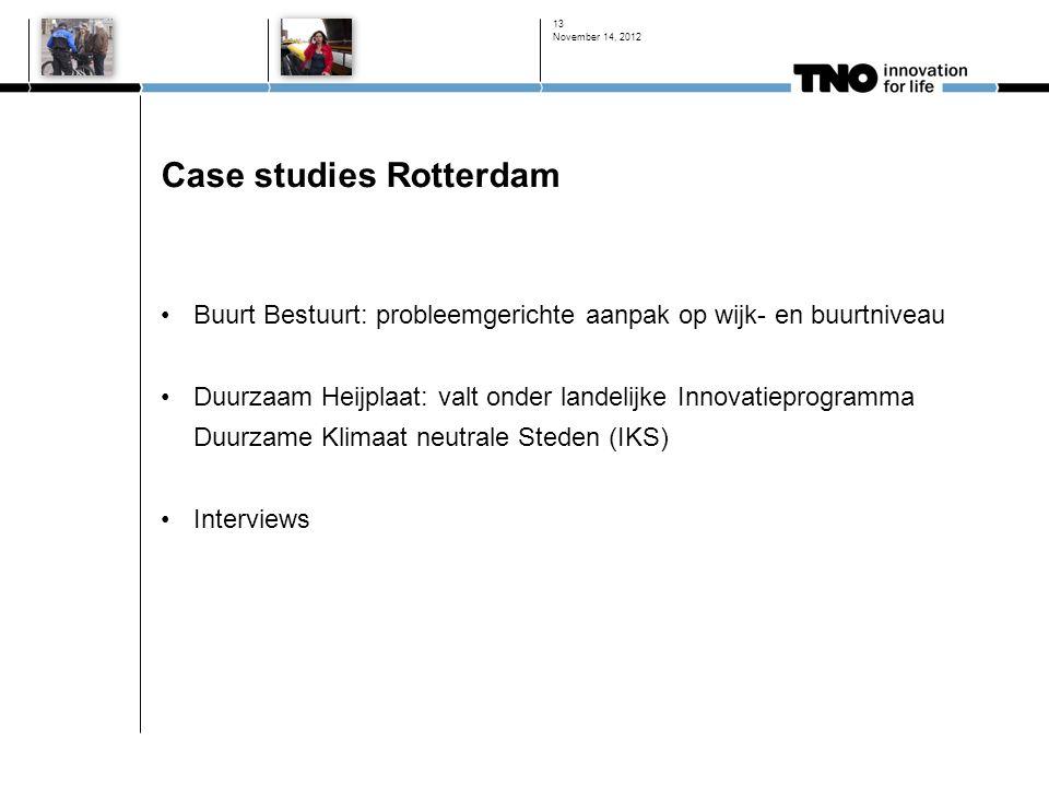 Case studies Rotterdam •Buurt Bestuurt: probleemgerichte aanpak op wijk- en buurtniveau •Duurzaam Heijplaat: valt onder landelijke Innovatieprogramma Duurzame Klimaat neutrale Steden (IKS) •Interviews November 14, 2012 13