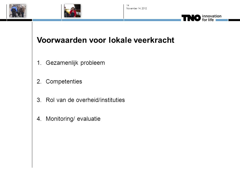 Voorwaarden voor lokale veerkracht 1.Gezamenlijk probleem 2.Competenties 3.Rol van de overheid/instituties 4.Monitoring/ evaluatie November 14, 2012 14