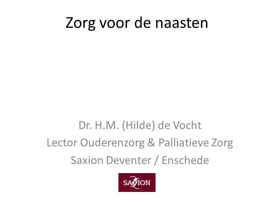 Zorg voor de naasten Dr. H.M. (Hilde) de Vocht Lector Ouderenzorg & Palliatieve Zorg Saxion Deventer / Enschede