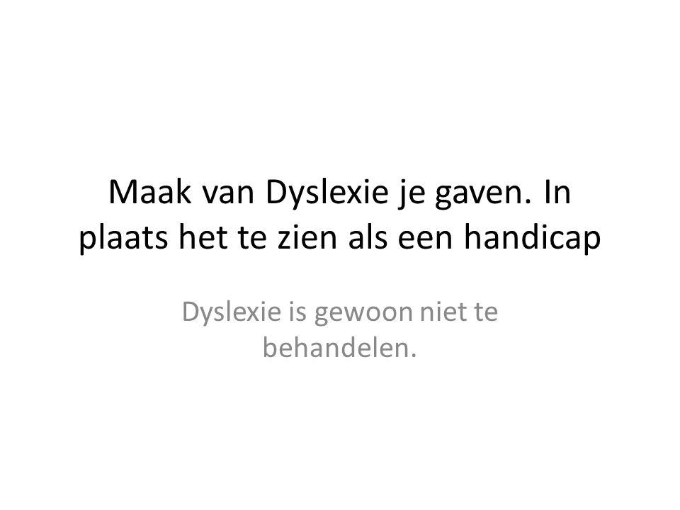 Maak van Dyslexie je gaven. In plaats het te zien als een handicap Dyslexie is gewoon niet te behandelen.