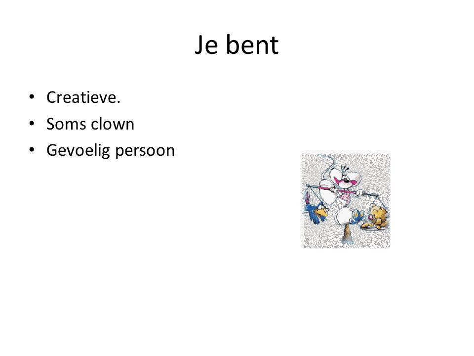 Je bent • Creatieve. • Soms clown • Gevoelig persoon