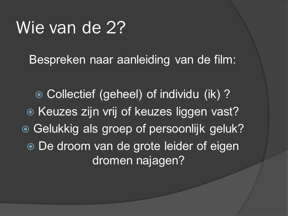 Wie van de 2? Bespreken naar aanleiding van de film:  Collectief (geheel) of individu (ik) ?  Keuzes zijn vrij of keuzes liggen vast?  Gelukkig als