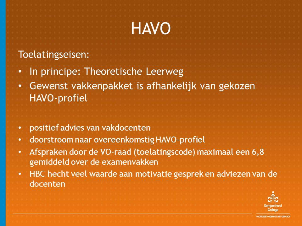 HAVO Toelatingseisen: • In principe: Theoretische Leerweg • Gewenst vakkenpakket is afhankelijk van gekozen HAVO-profiel • positief advies van vakdocenten • doorstroom naar overeenkomstig HAVO-profiel • Afspraken door de VO-raad (toelatingscode) maximaal een 6,8 gemiddeld over de examenvakken • HBC hecht veel waarde aan motivatie gesprek en adviezen van de docenten