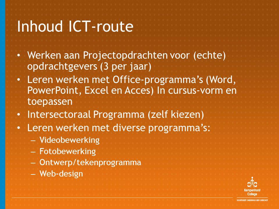 Inhoud ICT-route • Werken aan Projectopdrachten voor (echte) opdrachtgevers (3 per jaar) • Leren werken met Office-programma's (Word, PowerPoint, Exce