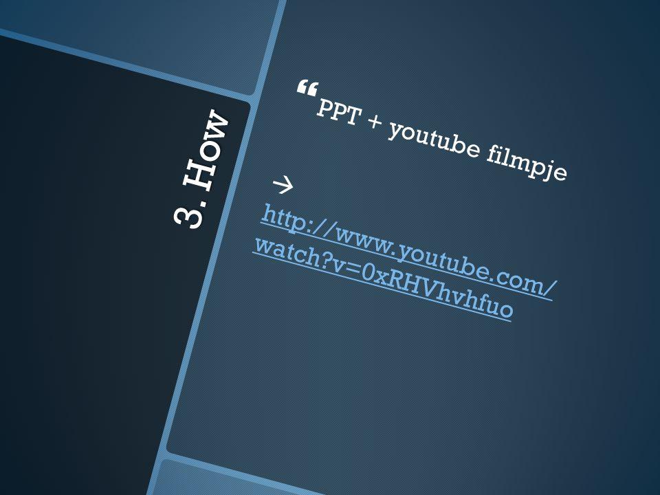 3. How   PPT + youtube filmpje  http://www.youtube.com/ watch?v=0xRHVhvhfuo http://www.youtube.com/ watch?v=0xRHVhvhfuo