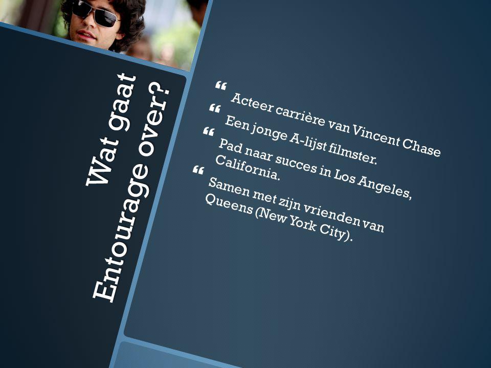 Wat gaat Entourage over.   Acteer carrière van Vincent Chase   Een jonge A-lijst filmster.