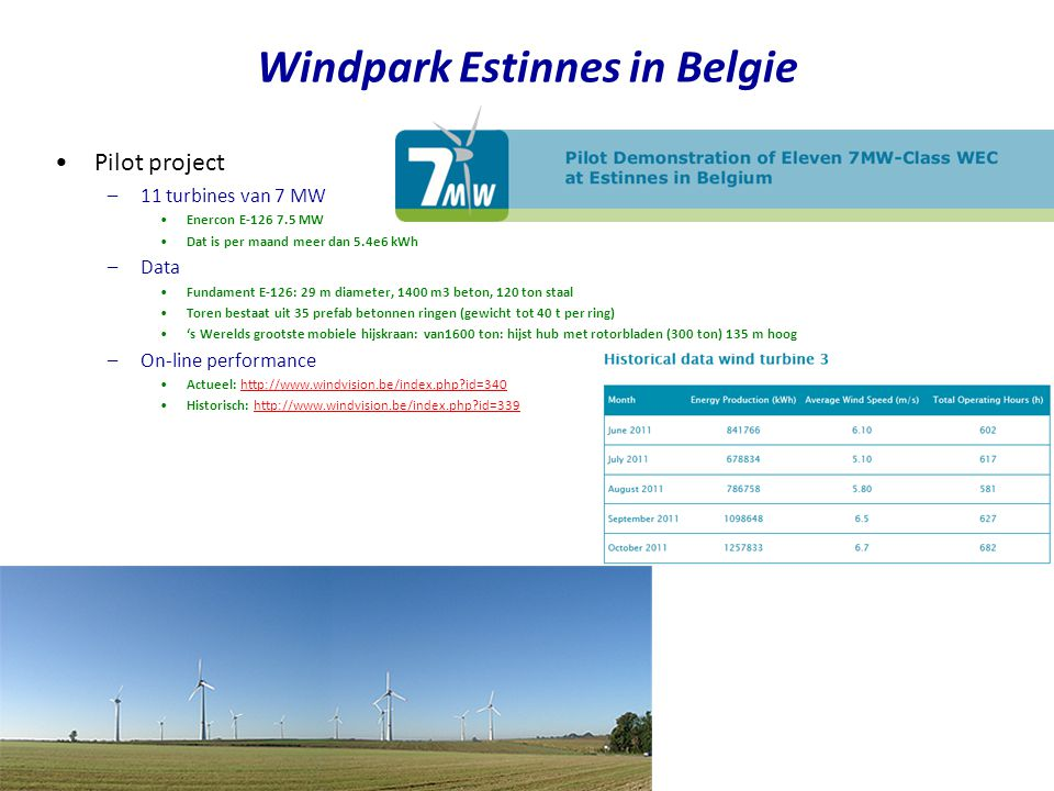 •Pilot project –11 turbines van 7 MW •Enercon E-126 7.5 MW •Dat is per maand meer dan 5.4e6 kWh –Data •Fundament E-126: 29 m diameter, 1400 m3 beton,