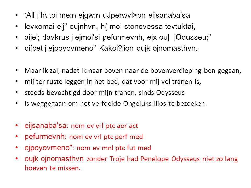 • ' All j h\ toi me;n ejgw;n uJperwvi>on eijsanaba sa •levxomai eij eujnhvn, h{ moi stonovessa tevtuktai, •aijei; davkrus j ejmoi si pefurmevnh, ejx ou| jOdusseu; •oi[cet j ejpoyovmeno Kakoi?lion oujk ojnomasthvn.