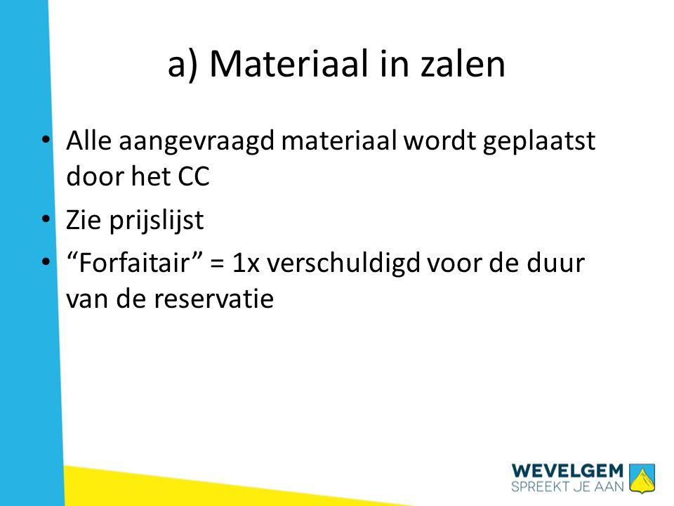 a) Materiaal in zalen • Alle aangevraagd materiaal wordt geplaatst door het CC • Zie prijslijst • Forfaitair = 1x verschuldigd voor de duur van de reservatie