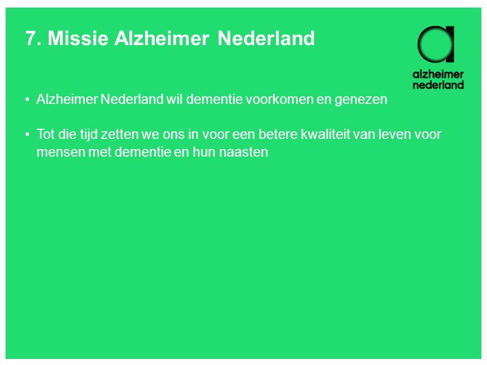 7. Missie Alzheimer Nederland •Alzheimer Nederland wil dementie voorkomen en genezen •Tot die tijd zetten we ons in voor een betere kwaliteit van leve