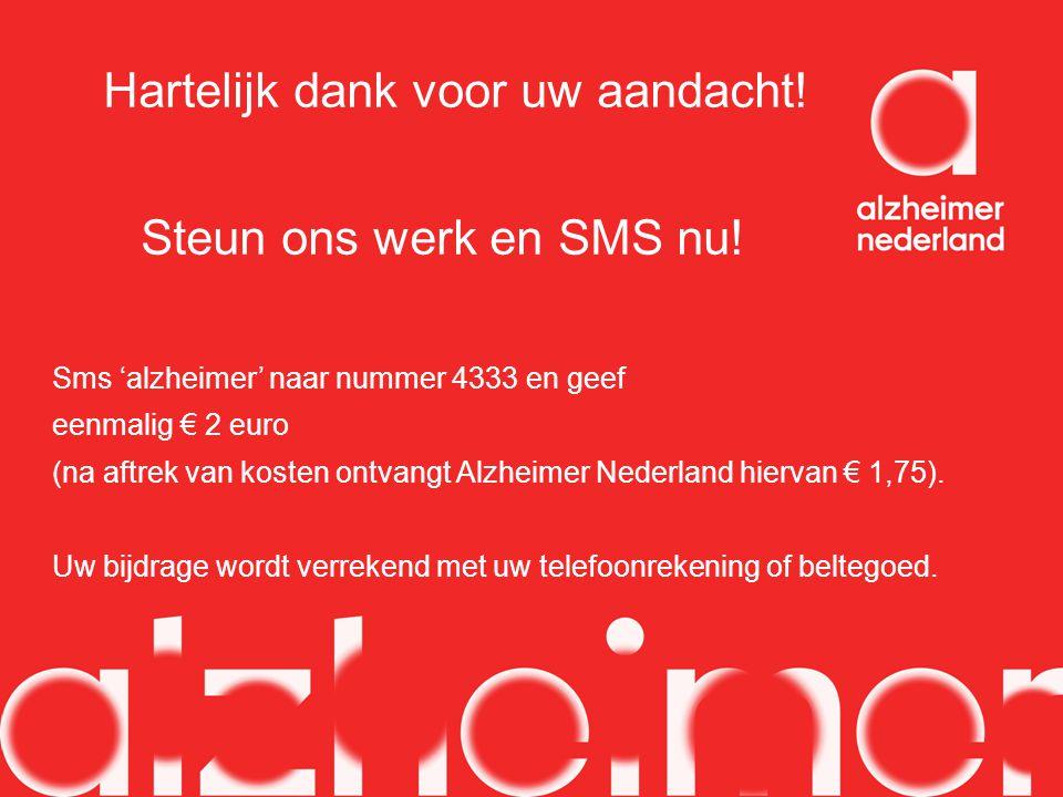 Hartelijk dank voor uw aandacht! Steun ons werk en SMS nu! Sms 'alzheimer' naar nummer 4333 en geef eenmalig € 2 euro (na aftrek van kosten ontvangt A