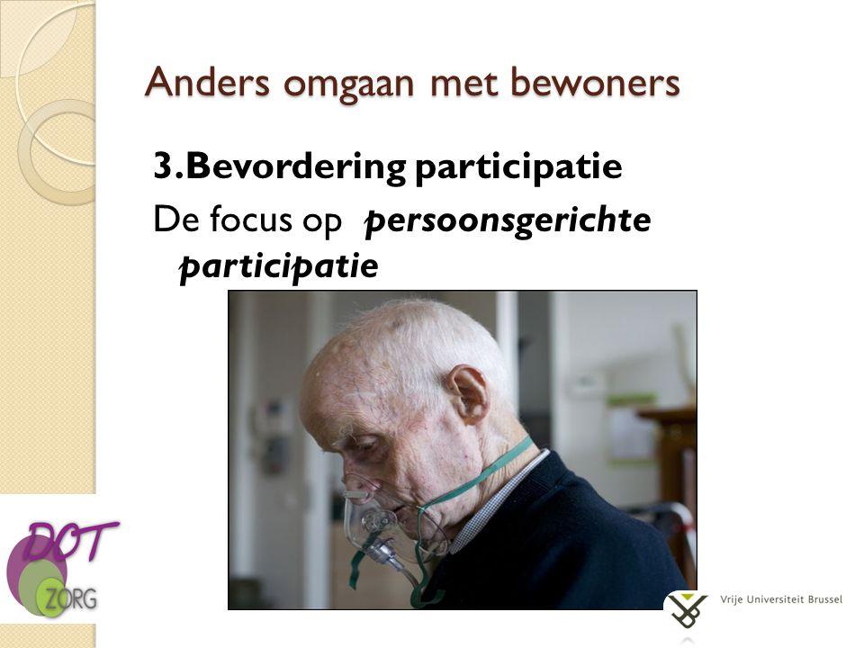 Anders omgaan met bewoners 3.Bevordering participatie De focus op persoonsgerichte participatie