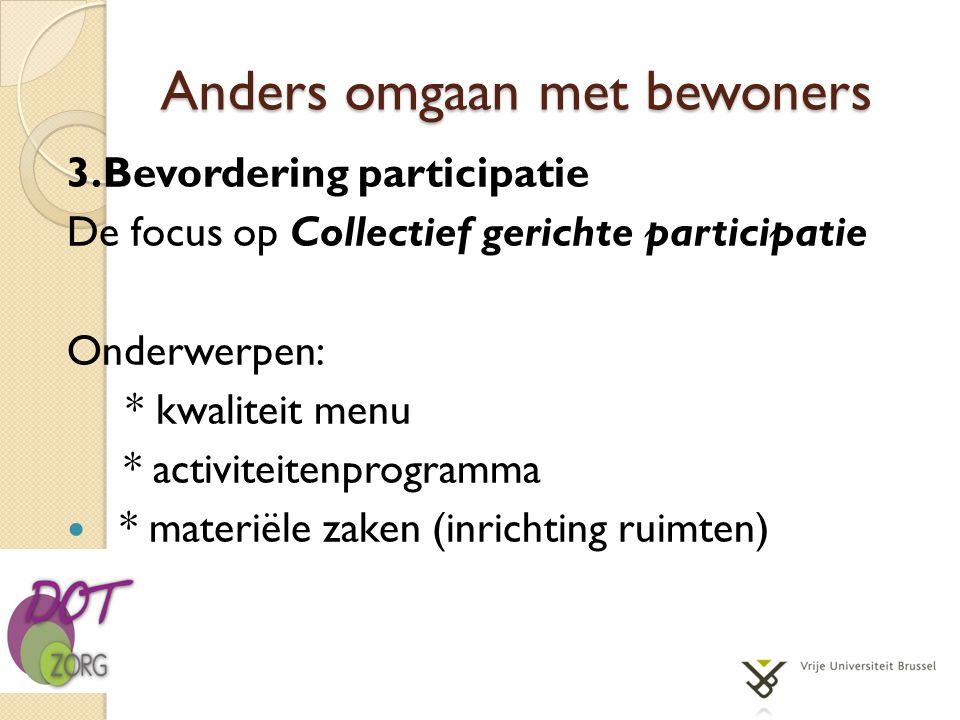 Anders omgaan met bewoners 3.Bevordering participatie De focus op Collectief gerichte participatie Onderwerpen: * kwaliteit menu * activiteitenprogram