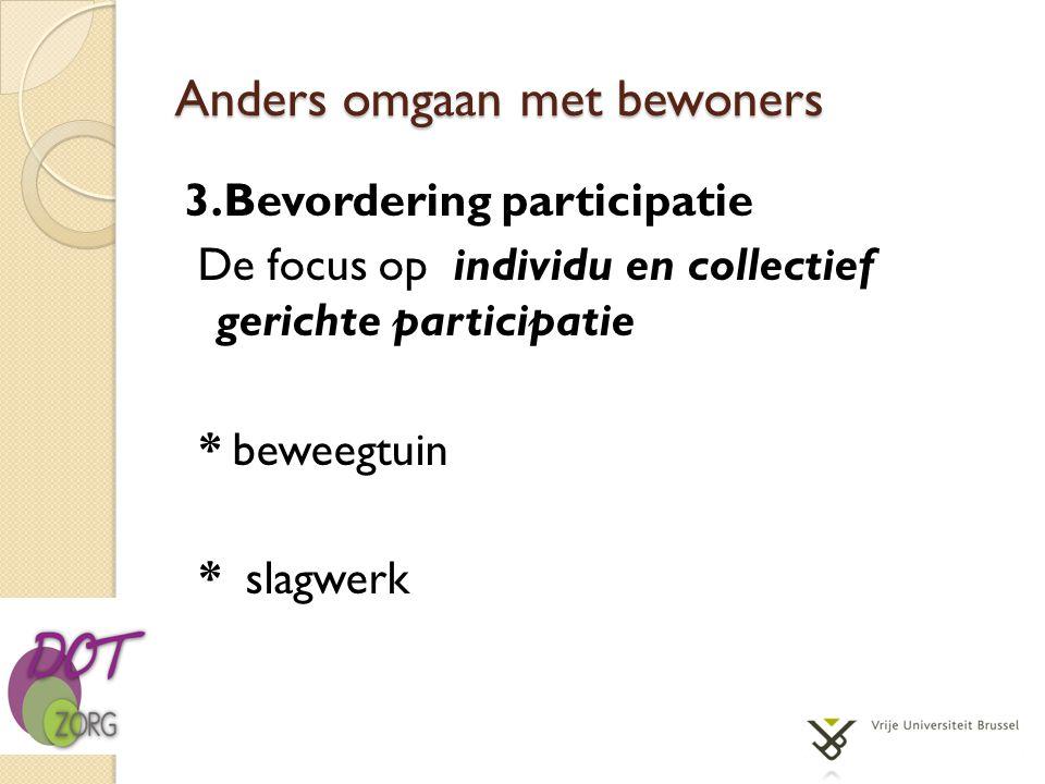 Anders omgaan met bewoners 3.Bevordering participatie De focus op individu en collectief gerichte participatie * beweegtuin * slagwerk
