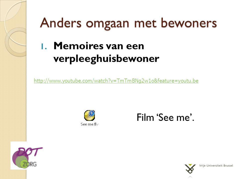 Anders omgaan met bewoners 1. Memoires van een verpleeghuisbewoner Film 'See me'. http://www.youtube.com/watch?v=TmTmBNg2w1o&feature=youtu.be