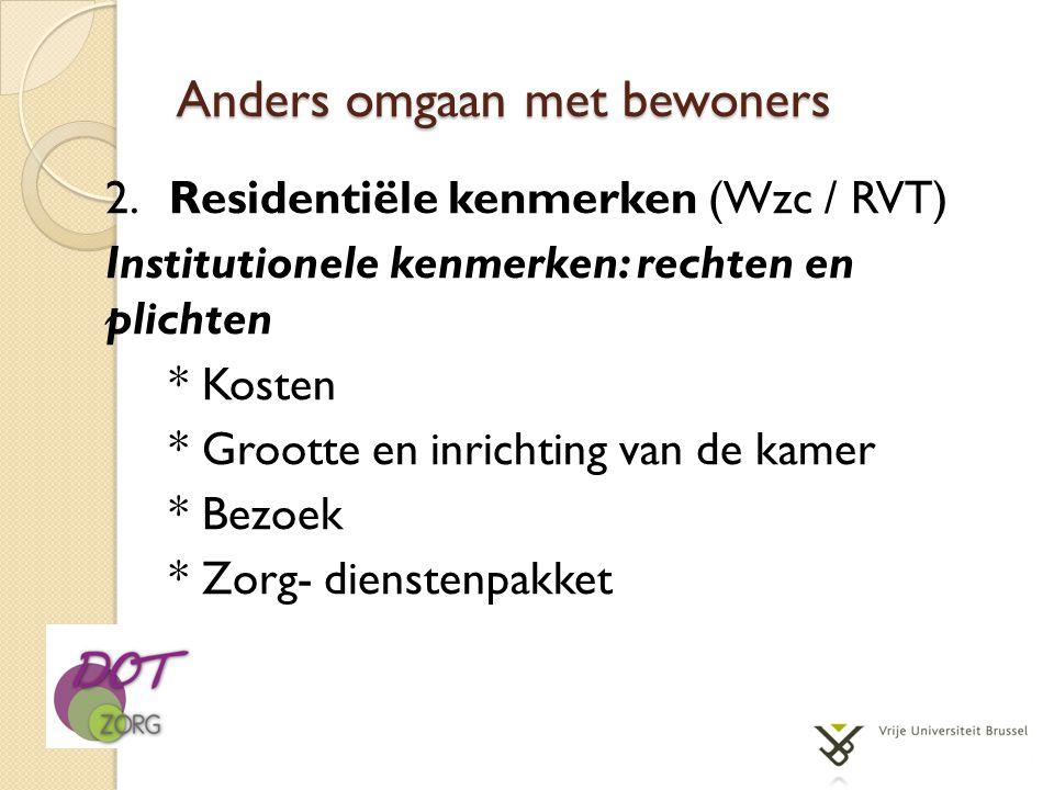 Anders omgaan met bewoners 2.Residentiële kenmerken (Wzc / RVT) Institutionele kenmerken: rechten en plichten * Kosten * Grootte en inrichting van de