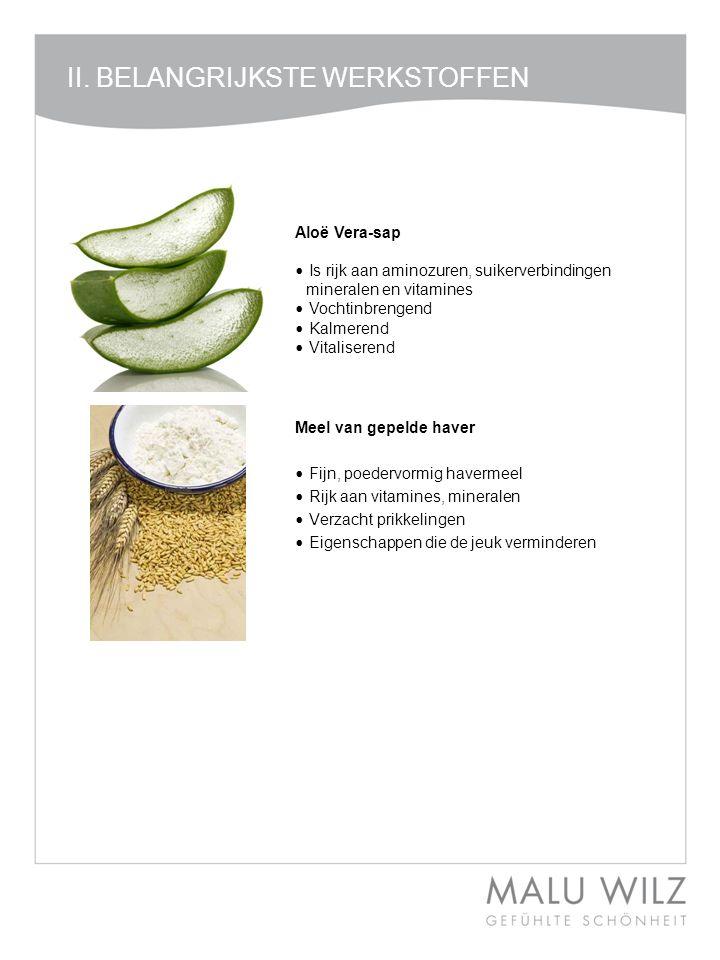 II. BELANGRIJKSTE WERKSTOFFEN Aloë Vera-sap • Is rijk aan aminozuren, suikerverbindingen mineralen en vitamines • Vochtinbrengend • Kalmerend • Vitali