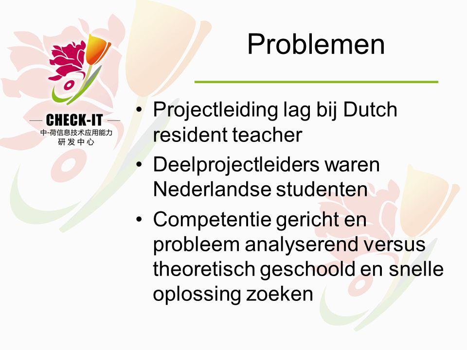Problemen •Projectleiding lag bij Dutch resident teacher •Deelprojectleiders waren Nederlandse studenten •Competentie gericht en probleem analyserend versus theoretisch geschoold en snelle oplossing zoeken