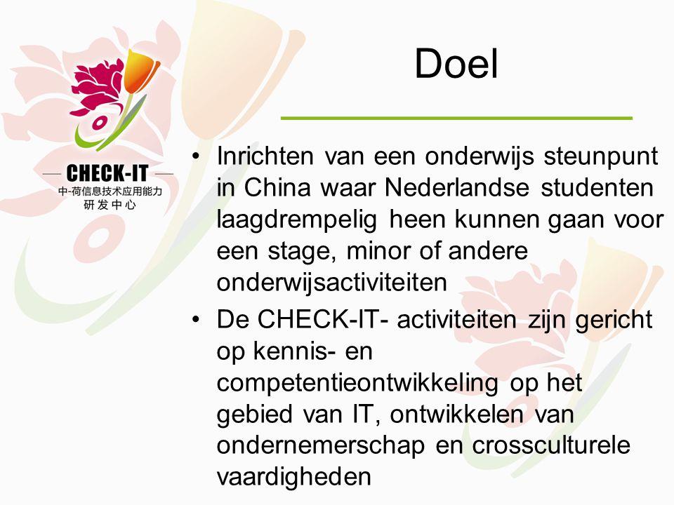 Doel •Inrichten van een onderwijs steunpunt in China waar Nederlandse studenten laagdrempelig heen kunnen gaan voor een stage, minor of andere onderwijsactiviteiten •De CHECK-IT- activiteiten zijn gericht op kennis- en competentieontwikkeling op het gebied van IT, ontwikkelen van ondernemerschap en crossculturele vaardigheden