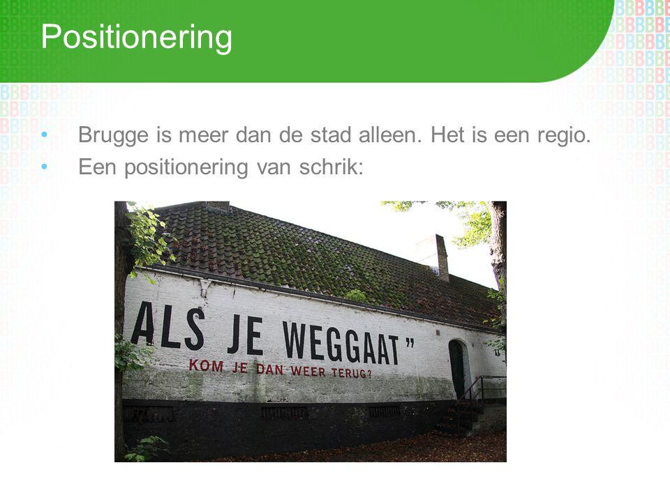 Positionering •Brugge is meer dan de stad alleen. Het is een regio. •Een positionering van schrik:
