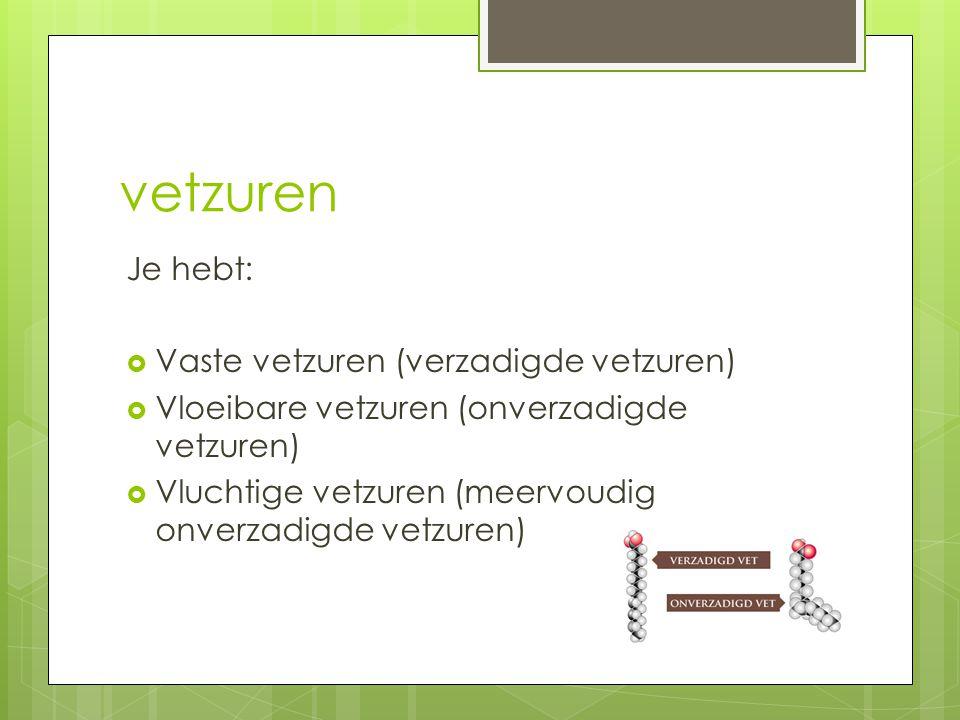 vetzuren Je hebt:  Vaste vetzuren (verzadigde vetzuren)  Vloeibare vetzuren (onverzadigde vetzuren)  Vluchtige vetzuren (meervoudig onverzadigde ve