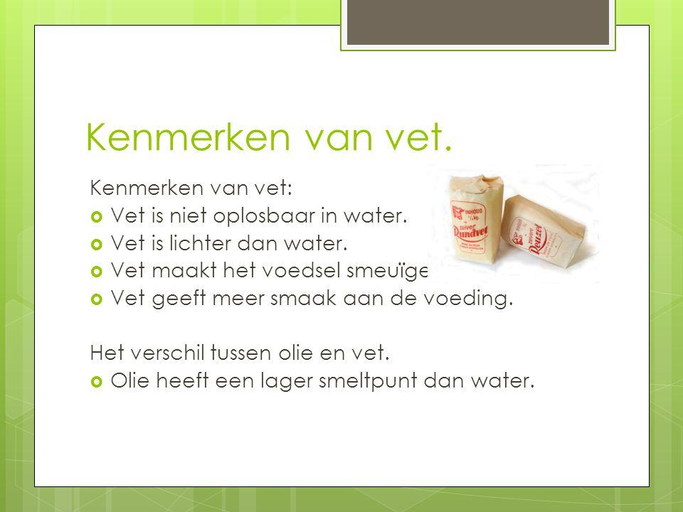 Kenmerken van vet. Kenmerken van vet:  Vet is niet oplosbaar in water.  Vet is lichter dan water.  Vet maakt het voedsel smeuïger  Vet geeft meer