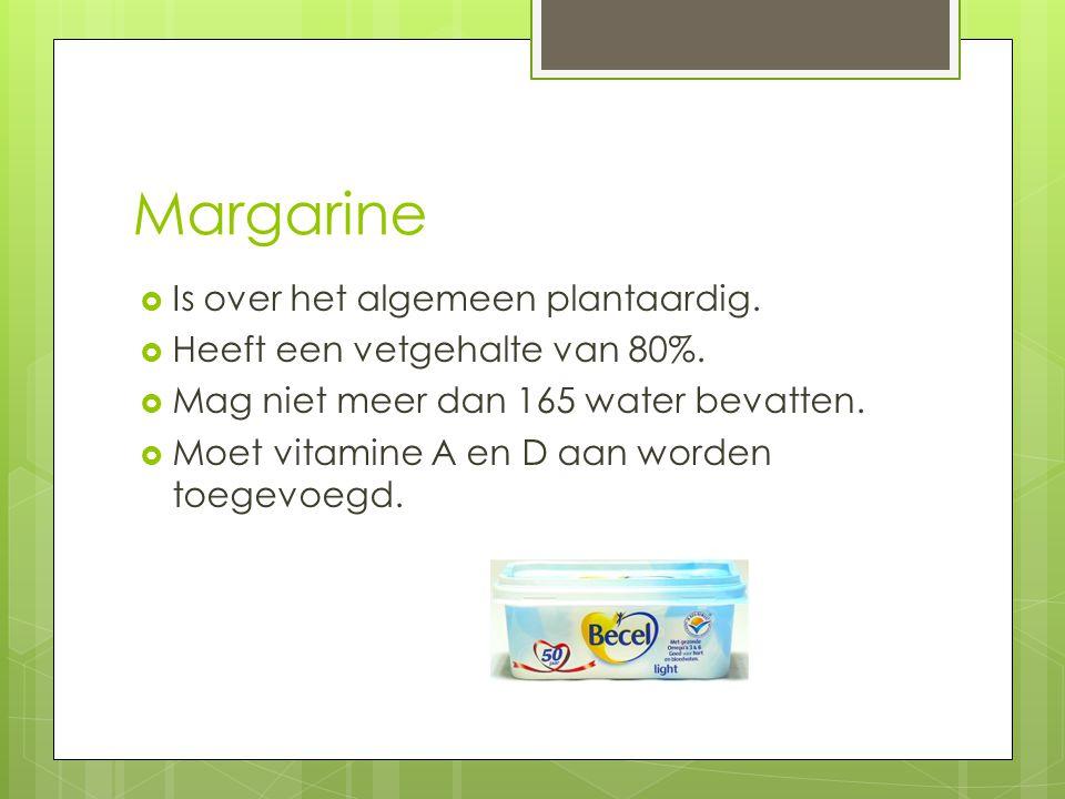Margarine  Is over het algemeen plantaardig.  Heeft een vetgehalte van 80%.  Mag niet meer dan 165 water bevatten.  Moet vitamine A en D aan worde