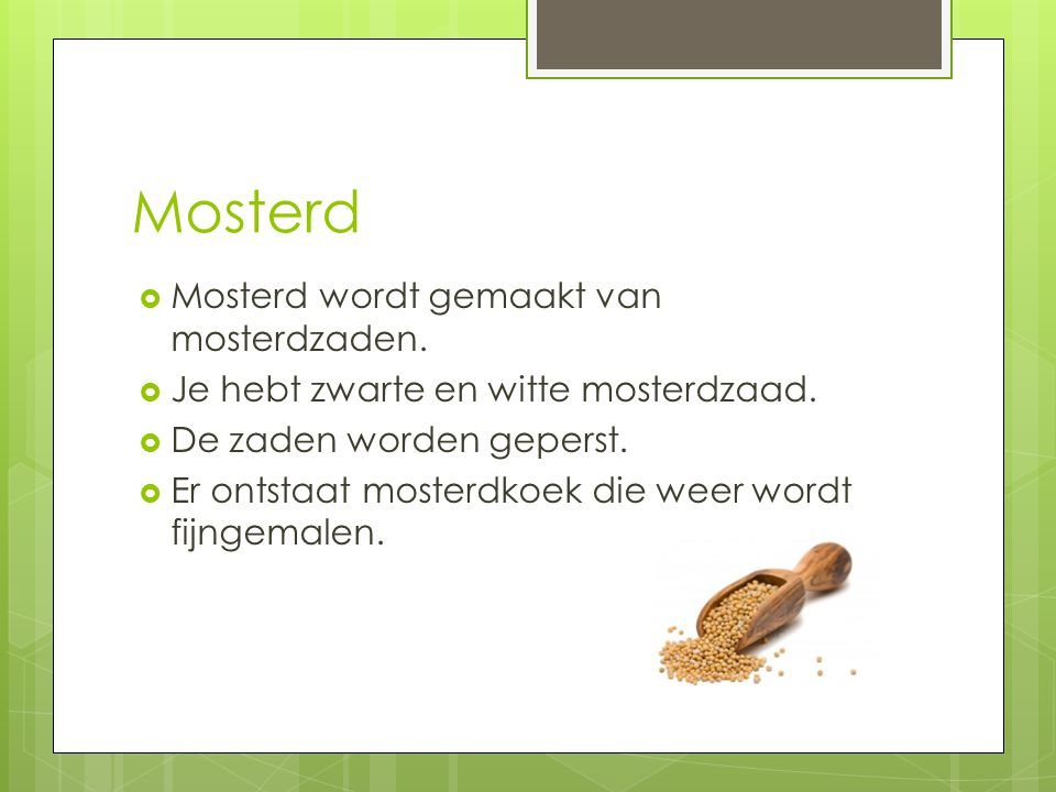 Mosterd  Mosterd wordt gemaakt van mosterdzaden.  Je hebt zwarte en witte mosterdzaad.  De zaden worden geperst.  Er ontstaat mosterdkoek die weer
