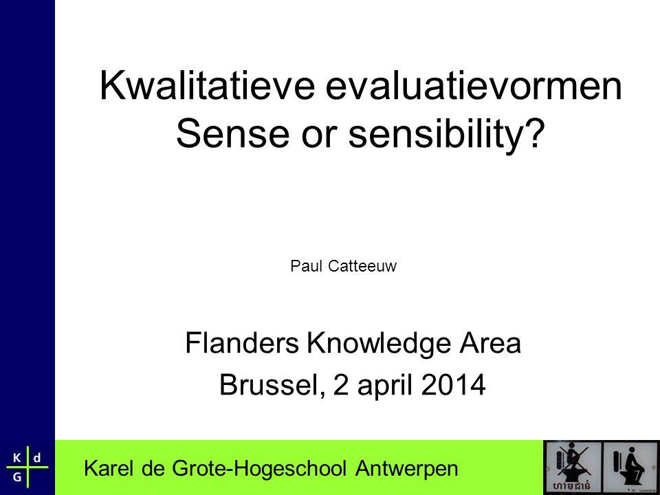 Karel de Grote-Hogeschool Antwerpen Kwalitatieve evaluatievormen Sense or sensibility? Flanders Knowledge Area Brussel, 2 april 2014 Paul Catteeuw