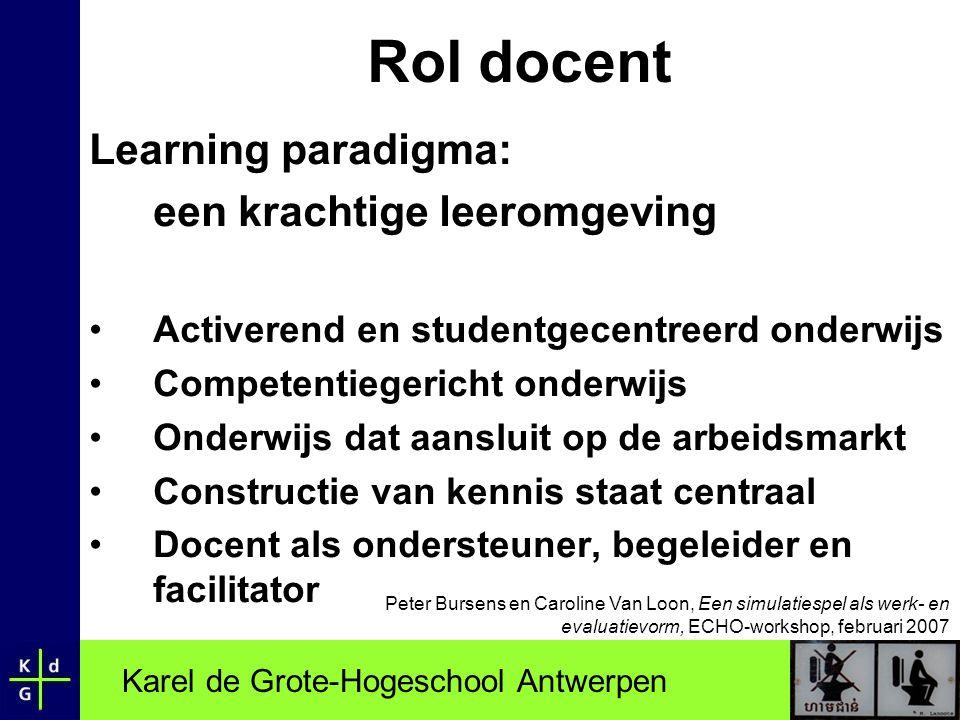 Karel de Grote-Hogeschool Antwerpen Rol docent Learning paradigma: een krachtige leeromgeving •Activerend en studentgecentreerd onderwijs •Competentie