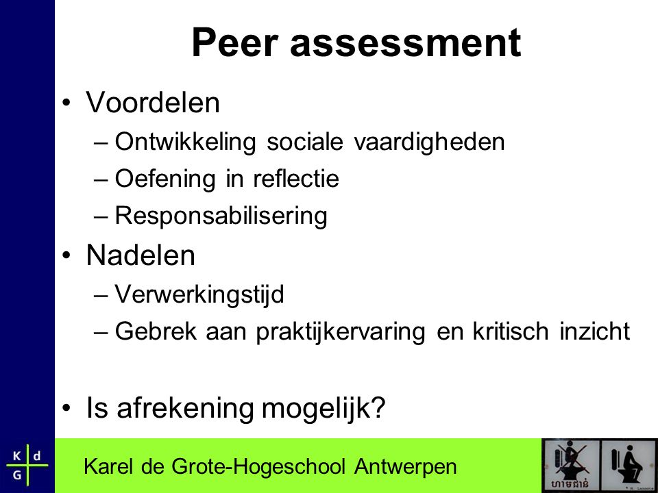 Karel de Grote-Hogeschool Antwerpen Peer assessment •Voordelen –Ontwikkeling sociale vaardigheden –Oefening in reflectie –Responsabilisering •Nadelen