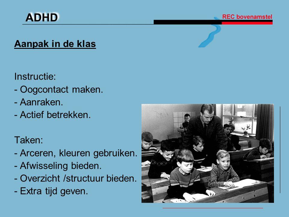 ADHD Aanpak in de klas Instructie: - Oogcontact maken. - Aanraken. - Actief betrekken. Taken: - Arceren, kleuren gebruiken. - Afwisseling bieden. - Ov