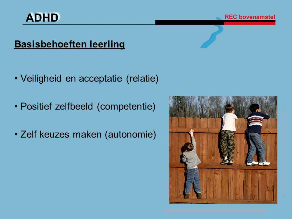ADHD Basisbehoeften leerling • Veiligheid en acceptatie (relatie) • Positief zelfbeeld (competentie) • Zelf keuzes maken (autonomie)