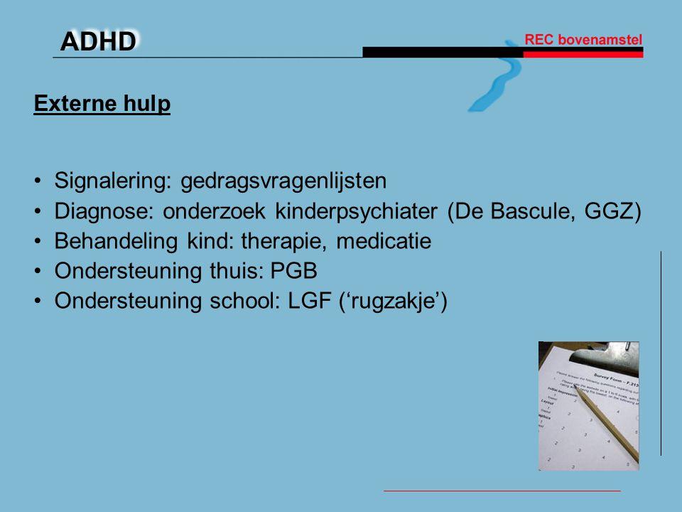 ADHD Externe hulp • Signalering: gedragsvragenlijsten • Diagnose: onderzoek kinderpsychiater (De Bascule, GGZ) • Behandeling kind: therapie, medicatie • Ondersteuning thuis: PGB • Ondersteuning school: LGF ('rugzakje')