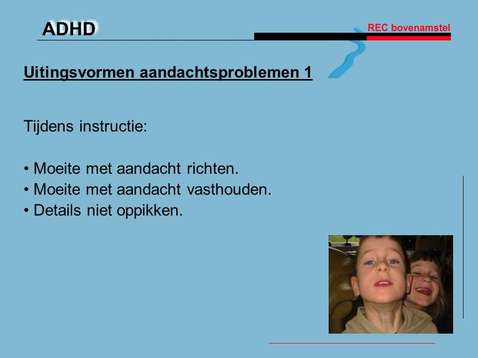 ADHD Uitingsvormen aandachtsproblemen 1 Tijdens instructie: • Moeite met aandacht richten. • Moeite met aandacht vasthouden. • Details niet oppikken.