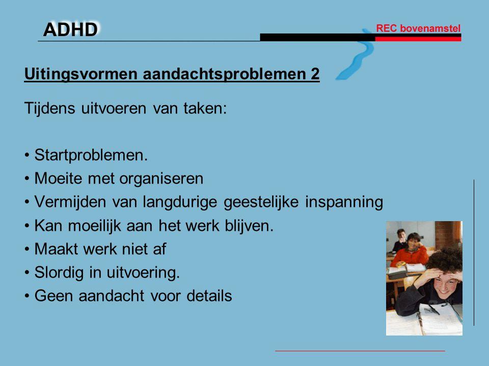 ADHD Uitingsvormen aandachtsproblemen 2 Tijdens uitvoeren van taken: • Startproblemen. • Moeite met organiseren • Vermijden van langdurige geestelijke