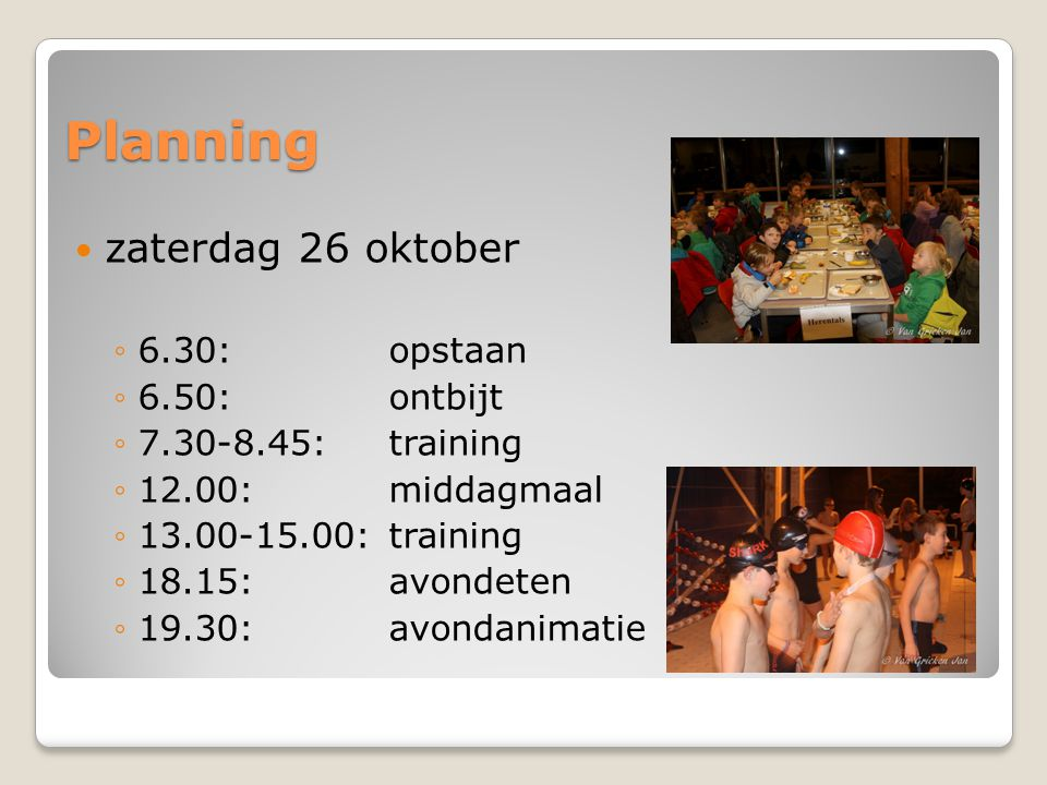 Planning  zaterdag 26 oktober ◦6.30:opstaan ◦6.50: ontbijt ◦7.30-8.45: training ◦12.00: middagmaal ◦13.00-15.00: training ◦18.15: avondeten ◦19.30: a
