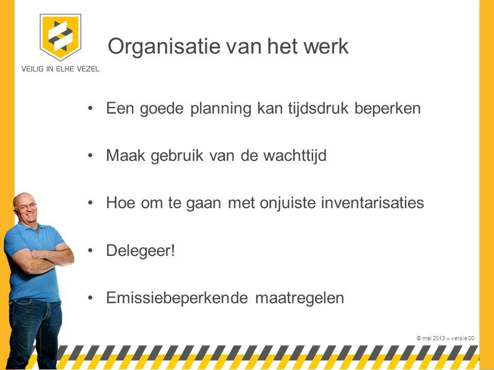 © mei 2013 – versie 00 Organisatie van het werk •Een goede planning kan tijdsdruk beperken •Maak gebruik van de wachttijd •Hoe om te gaan met onjuiste inventarisaties •Delegeer.