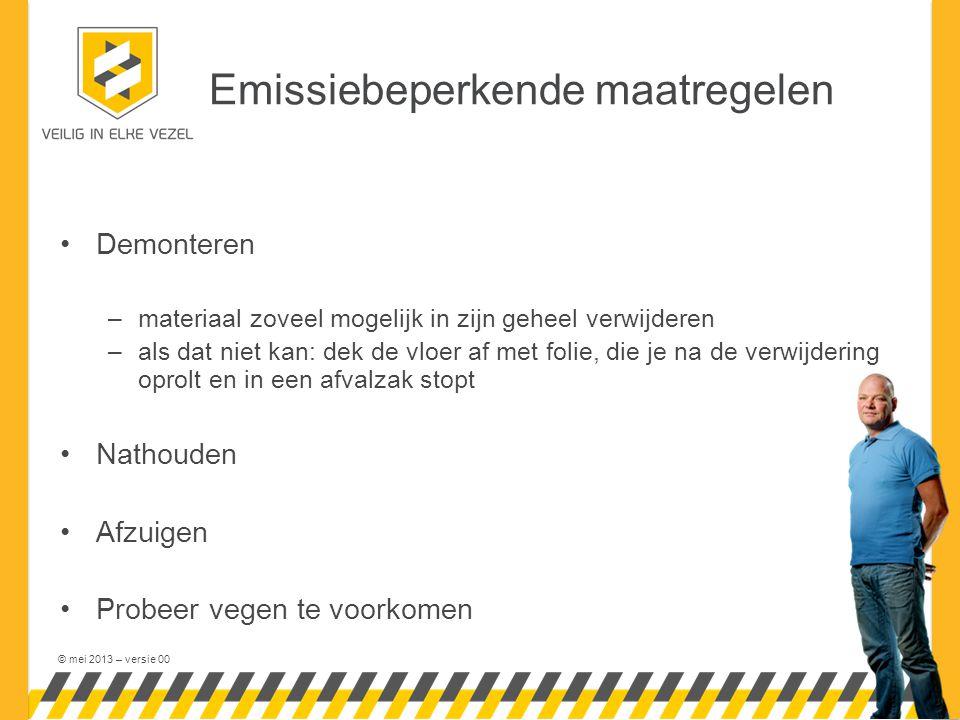 © mei 2013 – versie 00 Emissiebeperkende maatregelen •Demonteren –materiaal zoveel mogelijk in zijn geheel verwijderen –als dat niet kan: dek de vloer