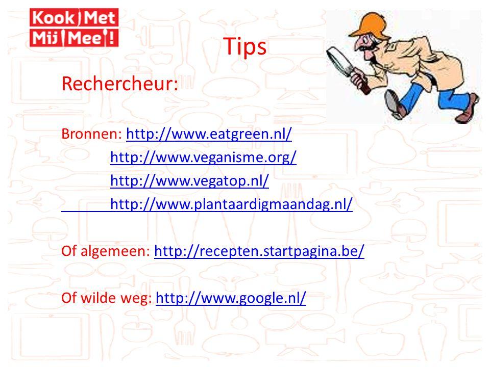 Tips Rechercheur: Bronnen: http://www.eatgreen.nl/http://www.eatgreen.nl/ http://www.veganisme.org/ http://www.vegatop.nl/ http://www.plantaardigmaandag.nl/ Of algemeen: http://recepten.startpagina.be/http://recepten.startpagina.be/ Of wilde weg: http://www.google.nl/http://www.google.nl/