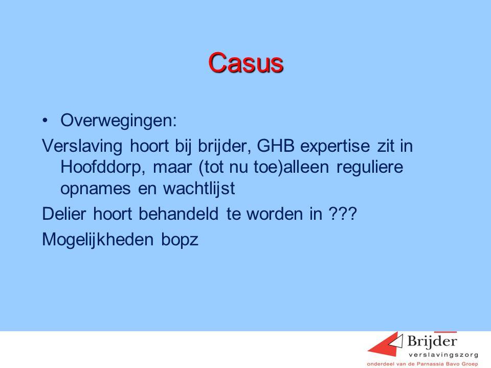 Casus •Overwegingen: Verslaving hoort bij brijder, GHB expertise zit in Hoofddorp, maar (tot nu toe)alleen reguliere opnames en wachtlijst Delier hoor