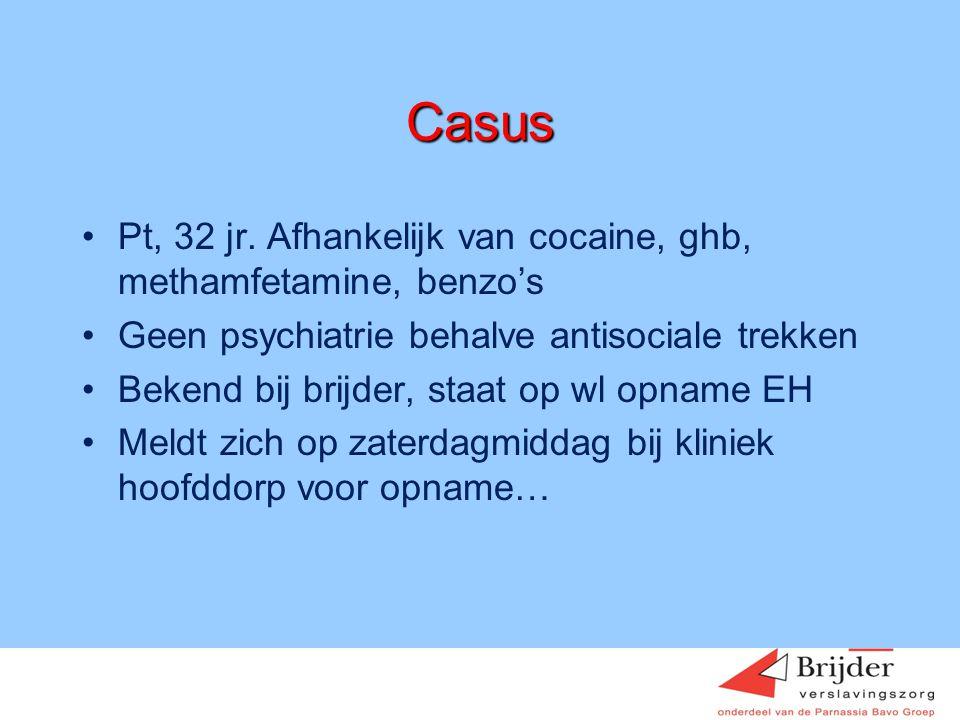 Casus •Pt, 32 jr. Afhankelijk van cocaine, ghb, methamfetamine, benzo's •Geen psychiatrie behalve antisociale trekken •Bekend bij brijder, staat op wl