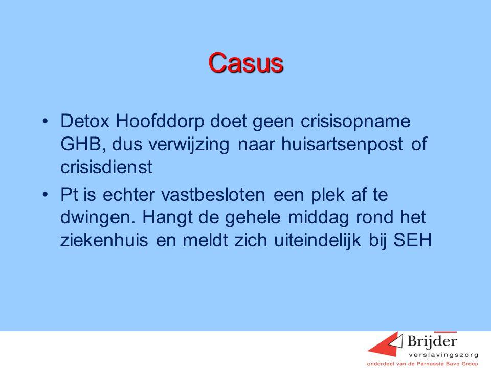 Casus •Detox Hoofddorp doet geen crisisopname GHB, dus verwijzing naar huisartsenpost of crisisdienst •Pt is echter vastbesloten een plek af te dwinge