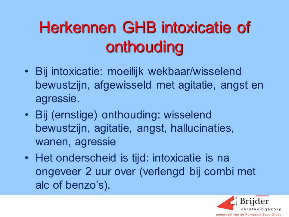 Herkennen GHB intoxicatie of onthouding •Bij intoxicatie: moeilijk wekbaar/wisselend bewustzijn, afgewisseld met agitatie, angst en agressie. •Bij (er
