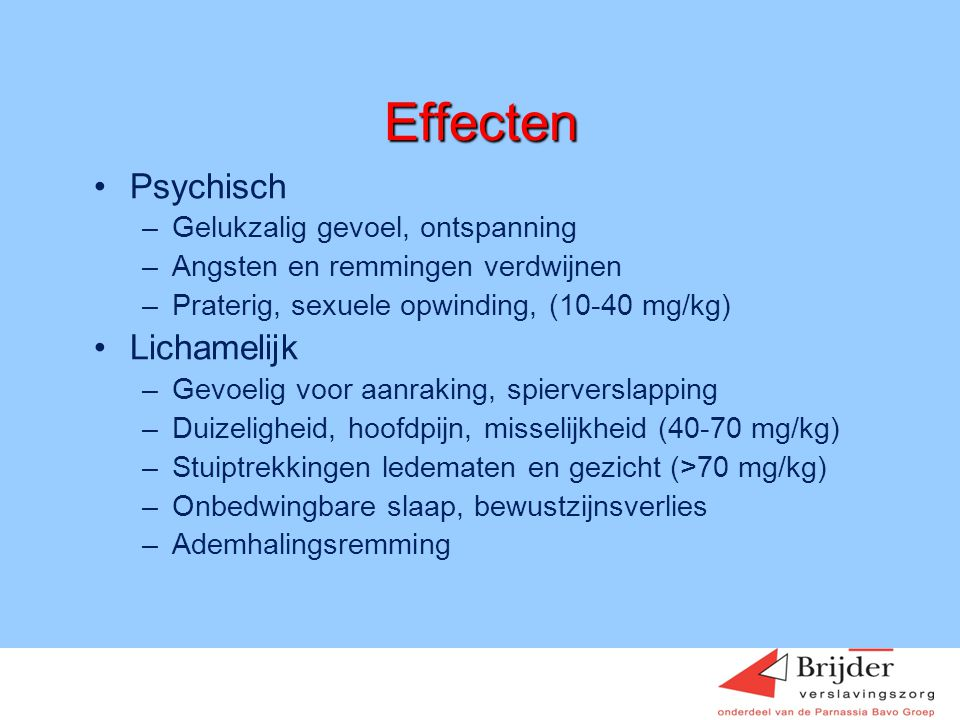 Effecten •Psychisch –Gelukzalig gevoel, ontspanning –Angsten en remmingen verdwijnen –Praterig, sexuele opwinding, (10-40 mg/kg) •Lichamelijk –Gevoeli